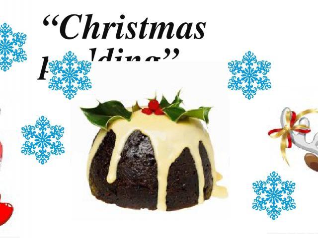 """""""Christmas pudding"""""""