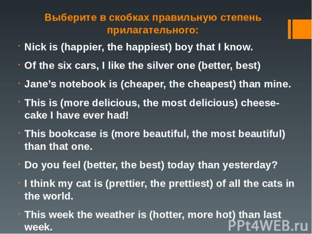 Выберите в скобках правильную степень прилагательного: Nick is (happier, the happiest) boy that I know. Of the six cars, I like the silver one (better, best) Jane's notebook is (cheaper, the cheapest) than mine. This is (more delicious, the most del…