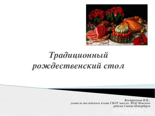 Традиционный рождественский стол Кострюхина Н.В., учитель английского языка ГБОУ школы №342 Невского района Санкт-Петербурга