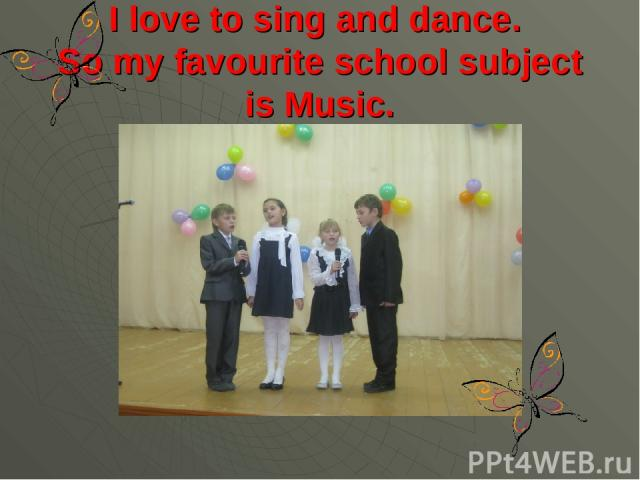 I love to sing and dance. So my favourite school subject is Music.