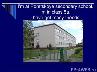 I'm at Poretskoye secondary school. I'm in class 5a. I have got many friends.