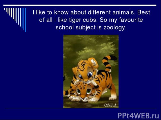 I like to know about different animals. Best of all I like tiger cubs. So my favourite school subject is zoology.
