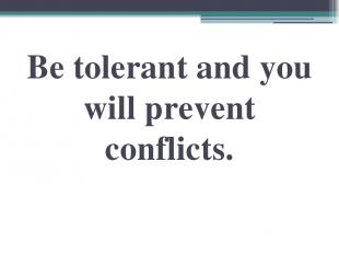 Be tolerant and you will prevent conflicts.