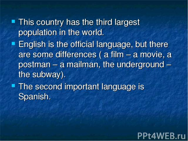 This country has the third largest population in the world. English is the official language, but there are some differences ( a film – a movie, a postman – a mailman, the underground – the subway). The second important language is Spanish.