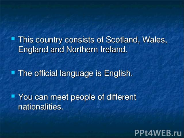 This country consists of Scotland, Wales, England and Northern Ireland. The official language is English. You can meet people of different nationalities.