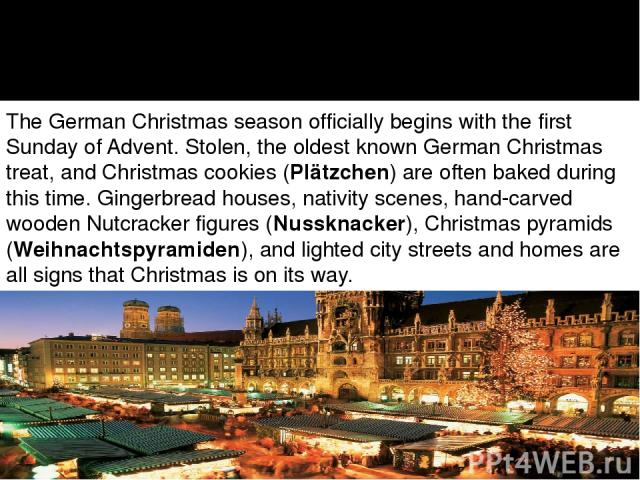 The German Christmas season officially begins with the first Sunday of Advent. Stolen, the oldest known German Christmas treat, and Christmas cookies (Plätzchen) are often baked during this time. Gingerbread houses, nativity scenes, hand-carved wood…