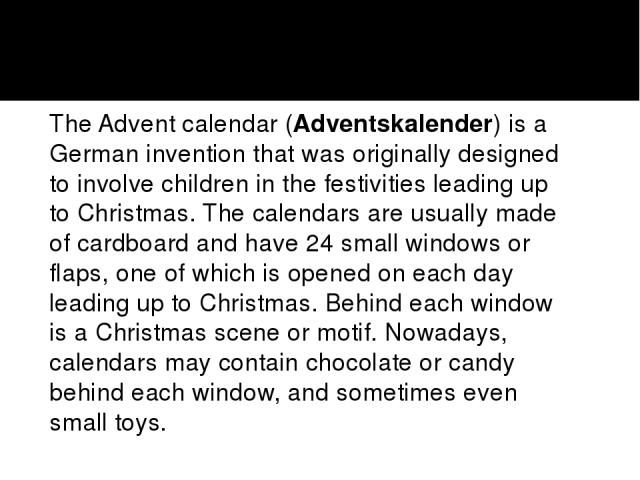 The Advent calendar (Adventskalender) is a German invention that was originally designed to involve children in the festivities leading up to Christmas. The calendars are usually made of cardboard and have 24 small windows or flaps, one of which is …