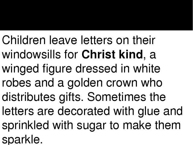Children leave letters on their windowsills forChrist kind, a winged figure dressed in white robes and a golden crown who distributes gifts. Sometimes the letters are decorated with glue and sprinkled with sugar to make them sparkle.