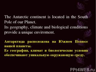 The Antarctic continent is located in the South Pole of our Planet. Its geograph
