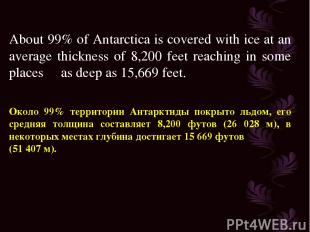 About 99% of Antarctica is covered with ice at an average thickness of 8,200 fee