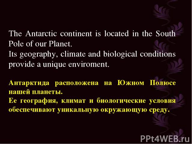 The Antarctic continent is located in the South Pole of our Planet. Its geography, climate and biological conditions provide a unique enviroment. Антарктида расположена на Южном Полюсе нашей планеты. Ее география, климат и биологические условия обес…