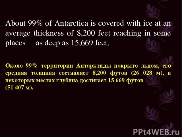 About 99% of Antarctica is covered with ice at an average thickness of 8,200 feet reaching in some places as deep as 15,669 feet. Около 99% территории Антарктиды покрыто льдом, его средняя толщина составляет 8,200 футов (26 028 м), в некоторых места…