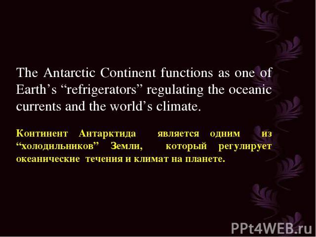 "The Antarctic Continent functions as one of Earth's ""refrigerators"" regulating the oceanic currents and the world's climate. Континент Антарктида является одним из ""холодильников"" Земли, который регулирует океанические течения и климат на планете."