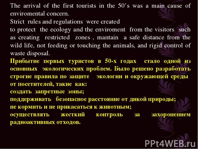 The arrival of the first tourists in the 50's was a main cause of enviromental concern. Strict rules and regulations were created to protect the ecology and the enviroment from the visitors such as creating restricted zones , mantain a safe distance…