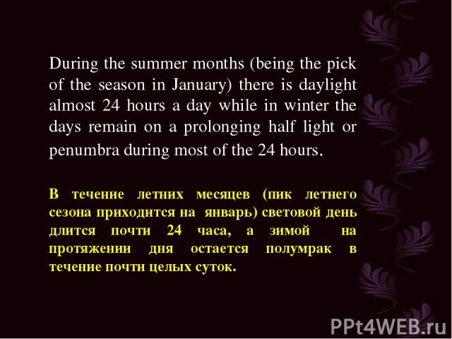 During the summer months (being the pick of the season in January) there is daylight almost 24 hours a day while in winter the days remain on a prolonging half light or penumbra during most of the 24 hours. В течение летних месяцев (пик летнего сезо…