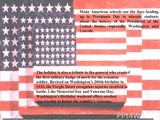 Many American schools use the days leading up to Presidents Day to educate students about the history of the Presidents of the United States, especially Washington and Lincoln. The holiday is also a tribute to the general who created the first milit…