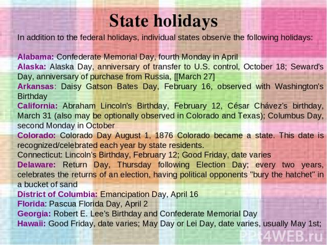 State holidays In addition to the federal holidays, individual states observe the following holidays: Alabama: Confederate Memorial Day, fourth Monday in April Alaska: Alaska Day, anniversary of transfer to U.S. control, October 18; Seward's Day, an…