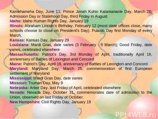 Kamehameha Day, June 11; Prince Jonah Kuhio Kalanianaole Day, March 26; Admission Day or Statehood Day, third Friday in August Idaho: Idaho Human Rights Day, January 19 Illinois: Abraham Lincoln's Birthday, February 12 (most state offices close, man…