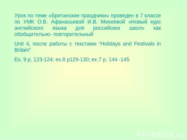 """Урок по теме «Британские праздники» проведен в 7 классе по УМК О.В. Афанасьевой И.В. Михеевой «Новый курс английского языка для российских школ» как обобщительно- повторительный Unit 4, после работы с текстами """"Holidays and Festivals in Britain"""" Ex.…"""