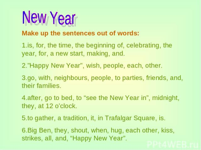 "Make up the sentences out of words: 1.is, for, the time, the beginning of, celebrating, the year, for, a new start, making, and. 2.""Happy New Year"", wish, people, each, other. 3.go, with, neighbours, people, to parties, friends, and, their families.…"