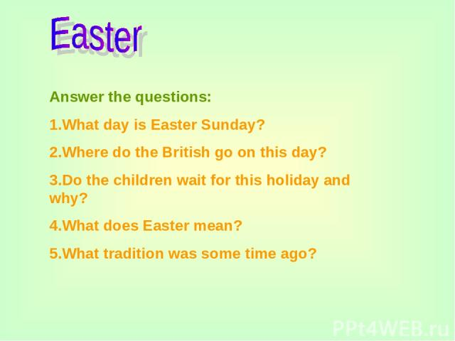 Answer the questions: 1.What day is Easter Sunday? 2.Where do the British go on this day? 3.Do the children wait for this holiday and why? 4.What does Easter mean? 5.What tradition was some time ago?