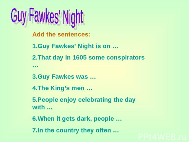 Add the sentences: 1.Guy Fawkes' Night is on … 2.That day in 1605 some conspirators … 3.Guy Fawkes was … 4.The King's men … 5.People enjoy celebrating the day with … 6.When it gets dark, people … 7.In the country they often …