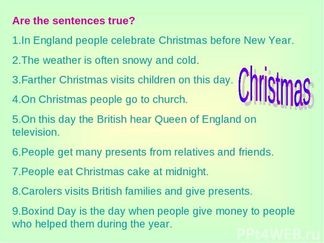 Are the sentences true? 1.In England people celebrate Christmas before New Year. 2.The weather is often snowy and cold. 3.Farther Christmas visits children on this day. 4.On Christmas people go to church. 5.On this day the British hear Queen of Engl…