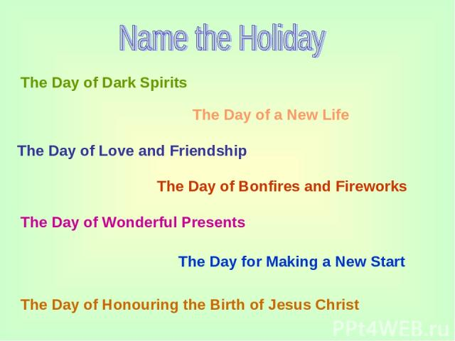 The Day of Dark Spirits The Day of a New Life The Day of Love and Friendship The Day of Bonfires and Fireworks The Day of Wonderful Presents The Day for Making a New Start The Day of Honouring the Birth of Jesus Christ