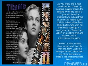 "As you know, the 3-hour-14-minute film ""Titanic"" is no mere disaster movie. It's"