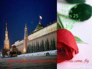 The trip To us costs 25 thousand We very much wait you in our territories come,