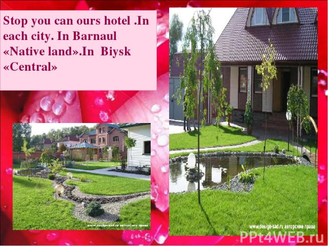 Stop you can ours hotel .In each city. In Barnaul «Native land».In Biysk «Central»