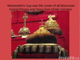 Monomakh's Cap was the crown of all Muscovite Grand Princes and Tsars from Dmitr
