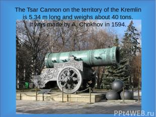 The Tsar Cannon on the territory of the Kremlin is 5.34 m long and weighs about
