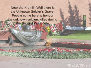 Near the Kremlin Wall there is the Unknown Soldier's Grave. People come here to