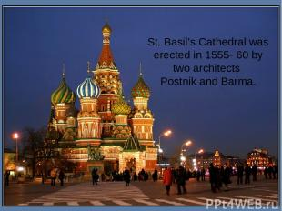 St. Basil's Cathedral was erected in 1555- 60 by two architects Postnik and Barm