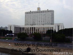 Moscow is the seat of the Russian Government.