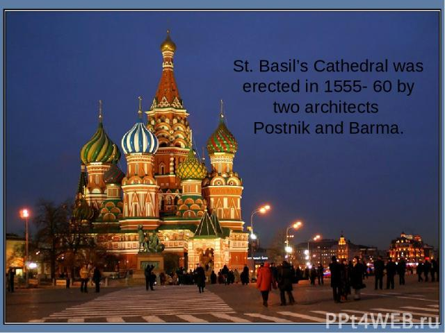St. Basil's Cathedral was erected in 1555- 60 by two architects Postnik and Barma.