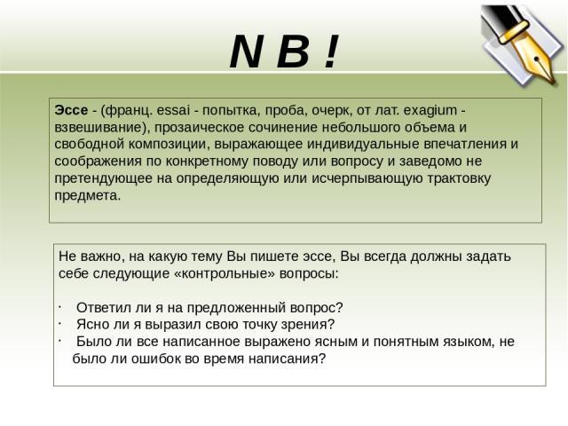 N B ! Эссе - (франц. essai - попытка, проба, очерк, от лат. exagium - взвешивание), прозаическое сочинение небольшого объема и свободной композиции, выражающее индивидуальные впечатления и соображения по конкретному поводу или вопросу и заведомо не …