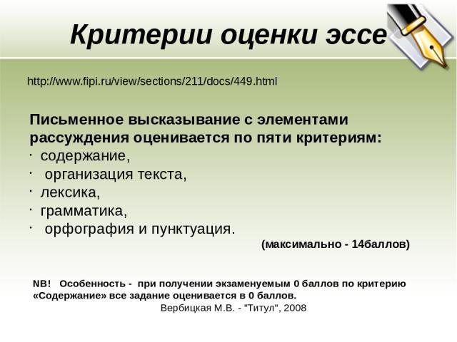 Критерии оценки эссе http://www.fipi.ru/view/sections/211/docs/449.html Письменное высказывание с элементами рассуждения оценивается по пяти критериям: содержание, организация текста, лексика, грамматика, орфография и пунктуация. (максимально - 14ба…
