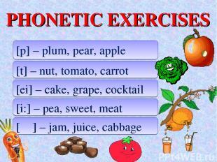 PHONETIC EXERCISES [p] – plum, pear, apple [t] – nut, tomato, carrot [ei] – cake