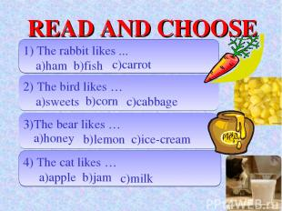 READ AND CHOOSE 1) The rabbit likes ... a)ham b)fish 2) The bird likes … a)sweet