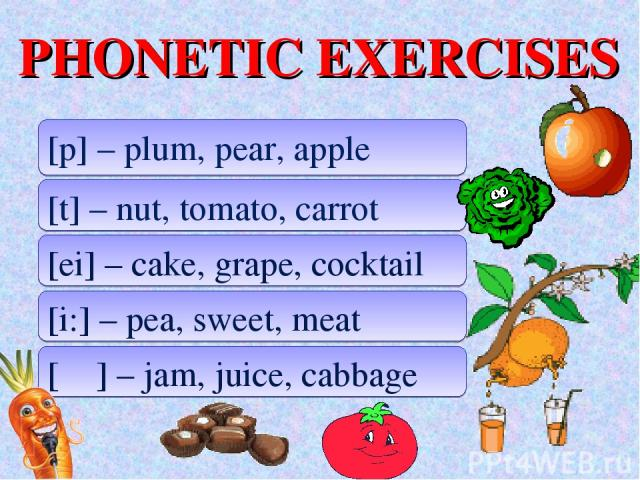PHONETIC EXERCISES [p] – plum, pear, apple [t] – nut, tomato, carrot [ei] – cake, grape, cocktail [i:] – pea, sweet, meat [ʤ] – jam, juice, cabbage