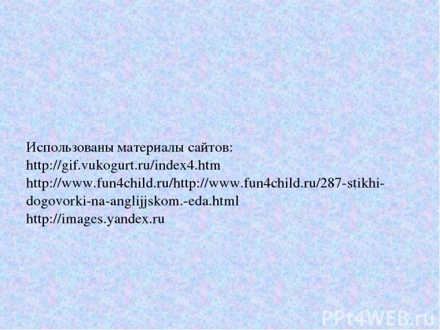 Использованы материалы сайтов: http://gif.vukogurt.ru/index4.htm http://www.fun4child.ru/http://www.fun4child.ru/287-stikhi-dogovorki-na-anglijjskom.-eda.html http://images.yandex.ru
