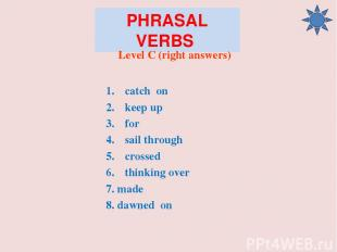 PHRASAL VERBS Level C (right answers) catch on keep up for sail through crossed