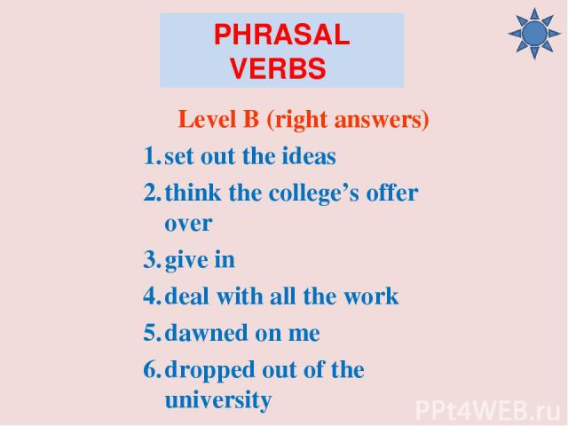 PHRASAL VERBS Level B (right answers) set out the ideas think the college's offer over give in deal with all the work dawned on me dropped out of the university