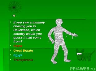 If you saw a mummy chasing you in Halloween, which country would you guess it ha