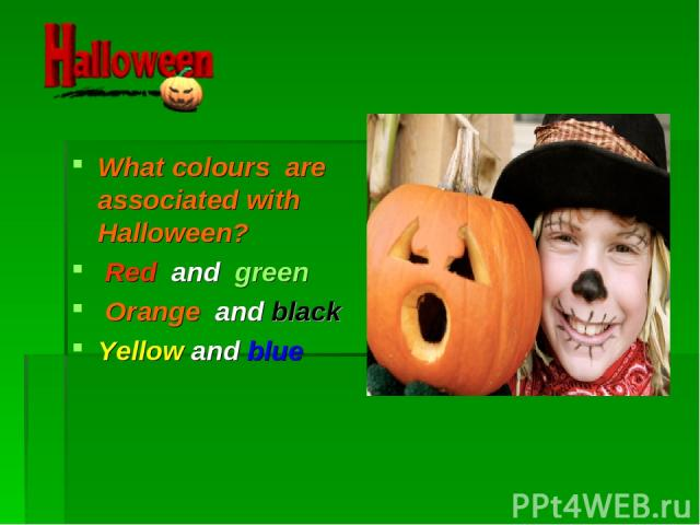 What colours are associated with Halloween? Red and green Orange and black Yellow and blue