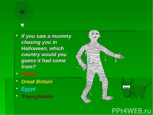 If you saw a mummy chasing you in Halloween, which country would you guess it had come from? China Great Britain Egypt Transylvania