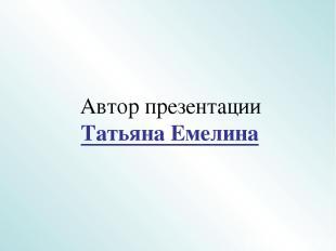 Автор презентации Татьяна Емелина