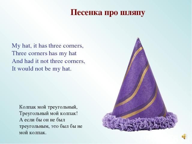 My hat, it has three corners, Three corners has my hat And had it not three corners, It would not be my hat. Песенка про шляпу Колпак мой треугольный, Треугольный мой колпак! А если бы он не был треугольным, это был бы не мой колпак.